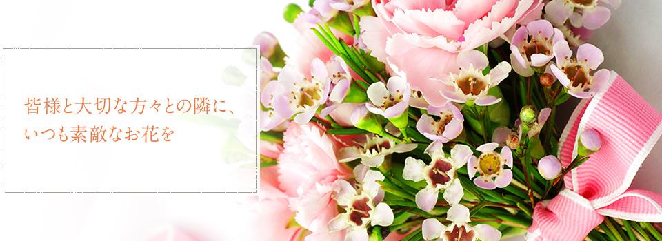 皆様と大切な方々との隣に、いつも素敵なお花を。